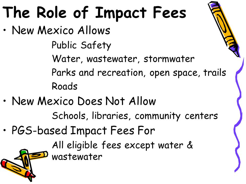 The Role of Impact Fees New Mexico Allows Public Safety Water, wastewater, stormwater Parks and recreation, open space, trails Roads New Mexico Does Not Allow Schools, libraries, community centers PGS-based Impact Fees For All eligible fees except water & wastewater
