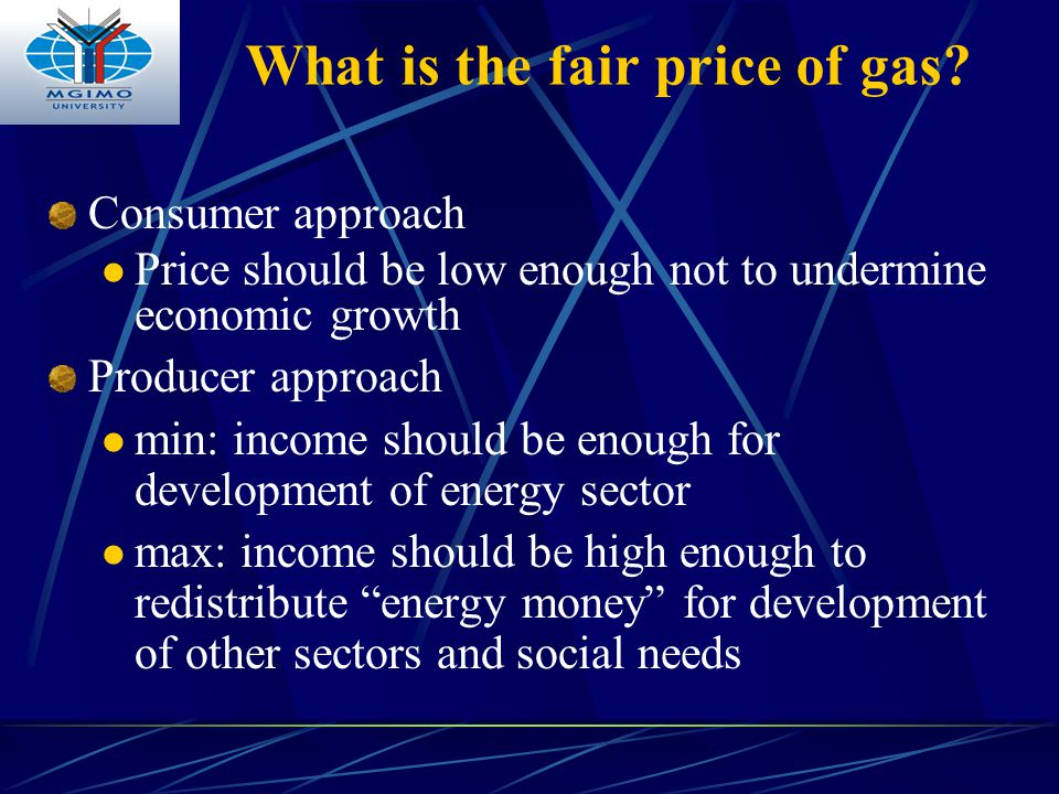 What is the fair price of gas? Consumer approach Price should be low enough not to undermine economic growth Producer approach min: income should be e