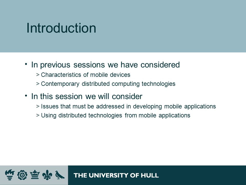 Introduction  In previous sessions we have considered >Characteristics of mobile devices >Contemporary distributed computing technologies  In this session we will consider >Issues that must be addressed in developing mobile applications >Using distributed technologies from mobile applications
