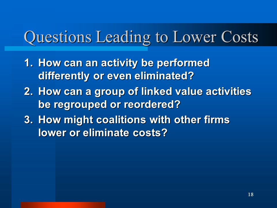 18 Questions Leading to Lower Costs 1.How can an activity be performed differently or even eliminated? 2.How can a group of linked value activities be