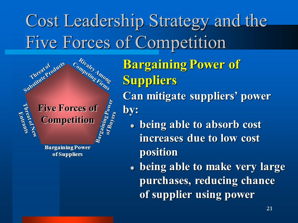 21 Cost Leadership Strategy and the Five Forces of Competition Bargaining Power of Suppliers Can mitigate suppliers' power by: l being able to absorb