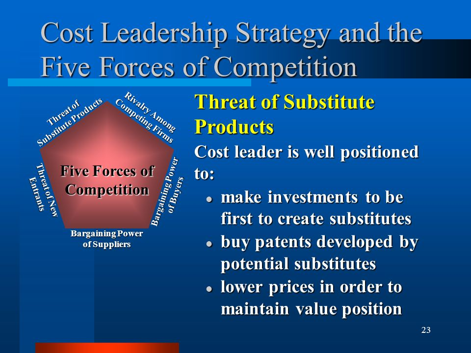 23 Cost Leadership Strategy and the Five Forces of Competition Threat of Substitute Products Cost leader is well positioned to: l make investments to