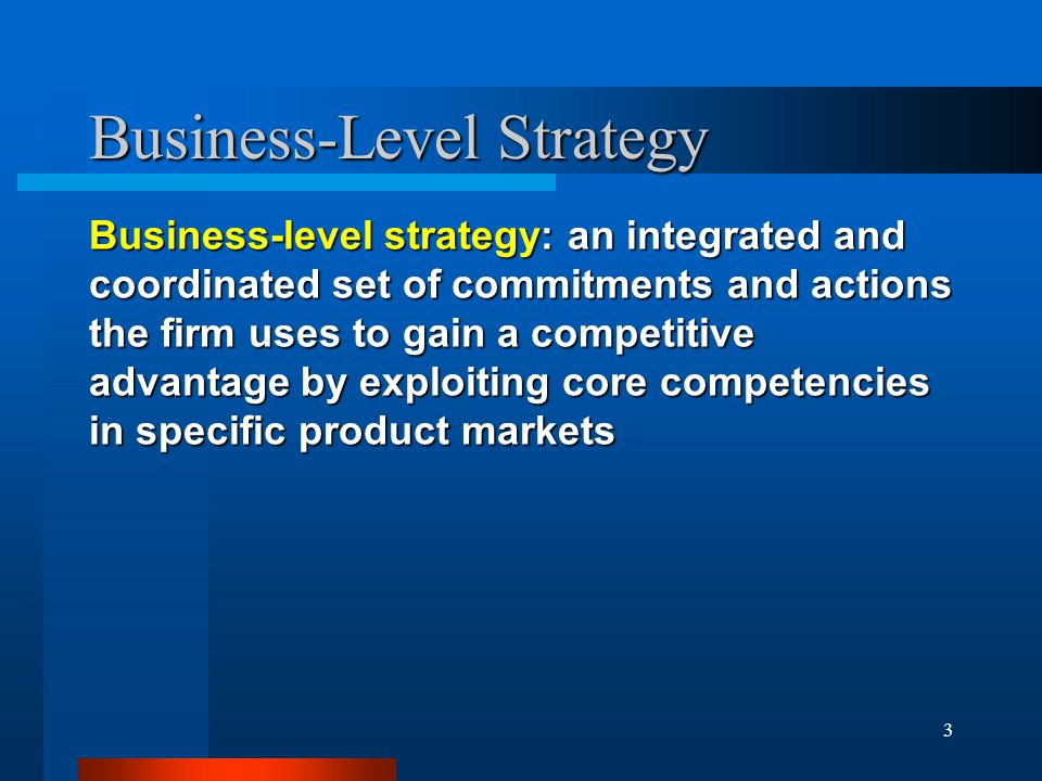 3 Business-Level Strategy Business-level strategy: an integrated and coordinated set of commitments and actions the firm uses to gain a competitive ad