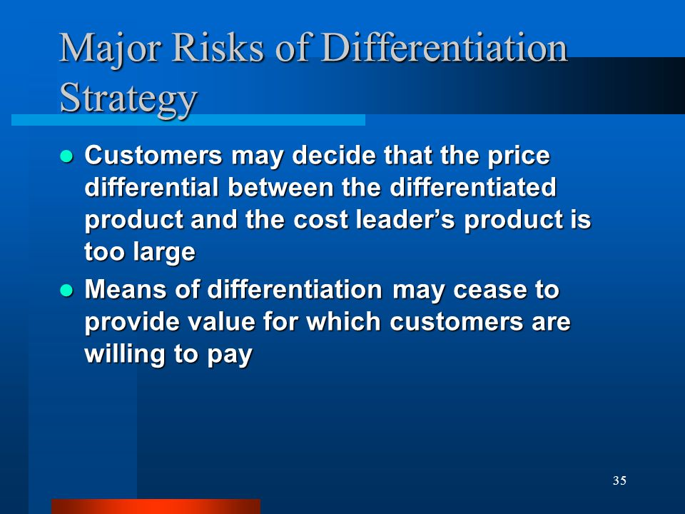 35 Major Risks of Differentiation Strategy Customers may decide that the price differential between the differentiated product and the cost leader's p