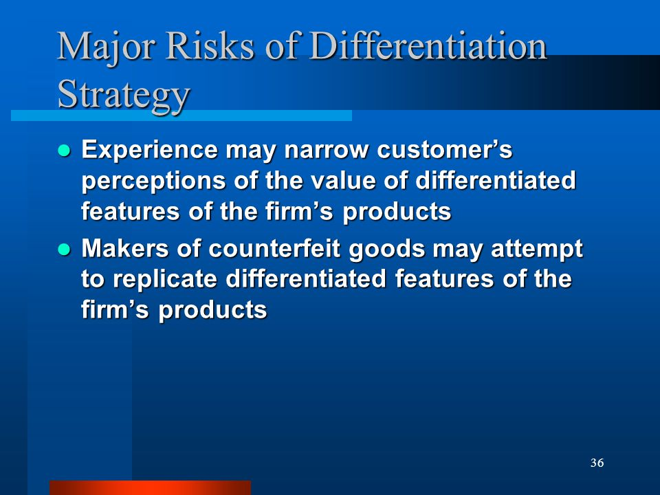 36 Major Risks of Differentiation Strategy Experience may narrow customer's perceptions of the value of differentiated features of the firm's products
