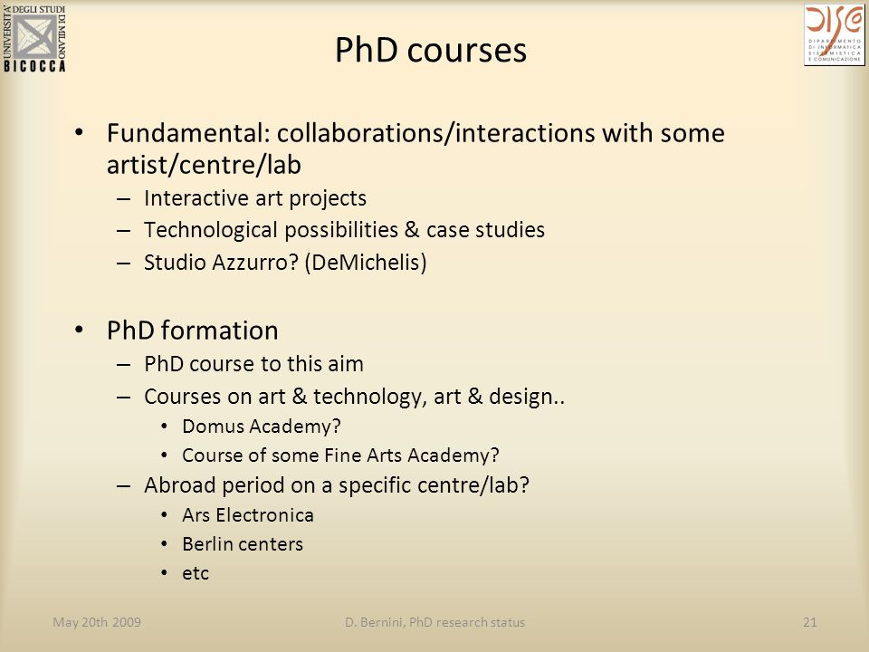 May 20th 2009D. Bernini, PhD research status21 PhD courses Fundamental: collaborations/interactions with some artist/centre/lab – Interactive art proj