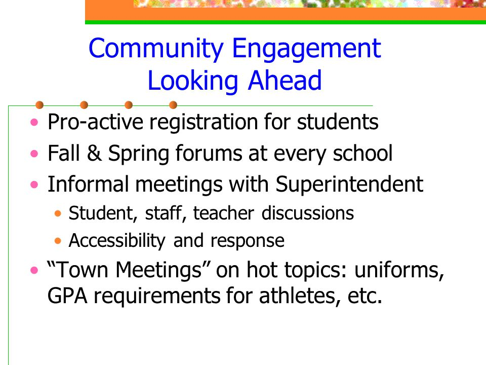Community Engagement Looking Ahead Pro-active registration for students Fall & Spring forums at every school Informal meetings with Superintendent Stu