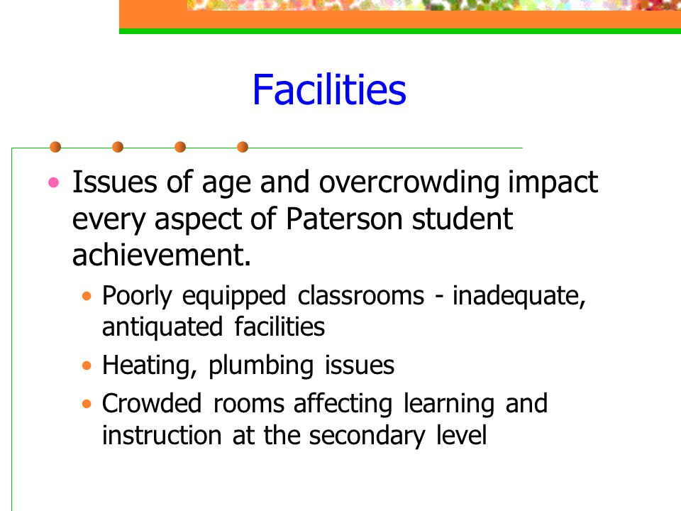 Facilities Issues of age and overcrowding impact every aspect of Paterson student achievement. Poorly equipped classrooms - inadequate, antiquated fac