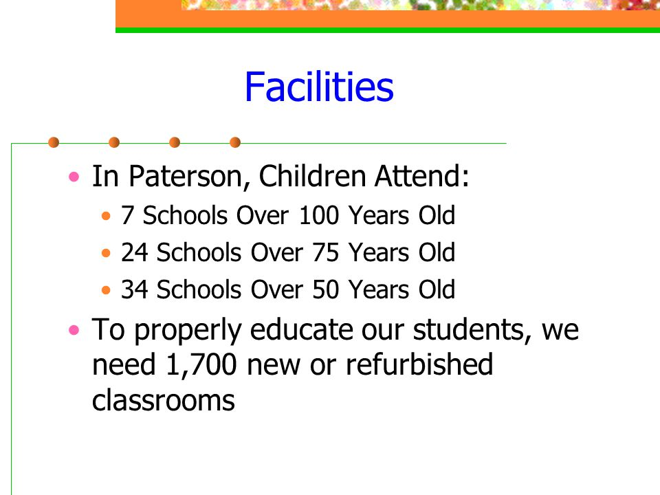 Facilities In Paterson, Children Attend: 7 Schools Over 100 Years Old 24 Schools Over 75 Years Old 34 Schools Over 50 Years Old To properly educate ou
