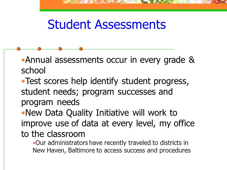 Student Assessments Annual assessments occur in every grade & school Test scores help identify student progress, student needs; program successes and