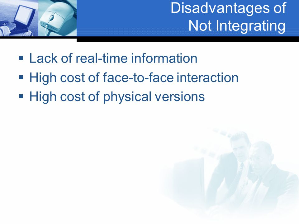 Disadvantages of Not Integrating  Lack of real-time information  High cost of face-to-face interaction  High cost of physical versions