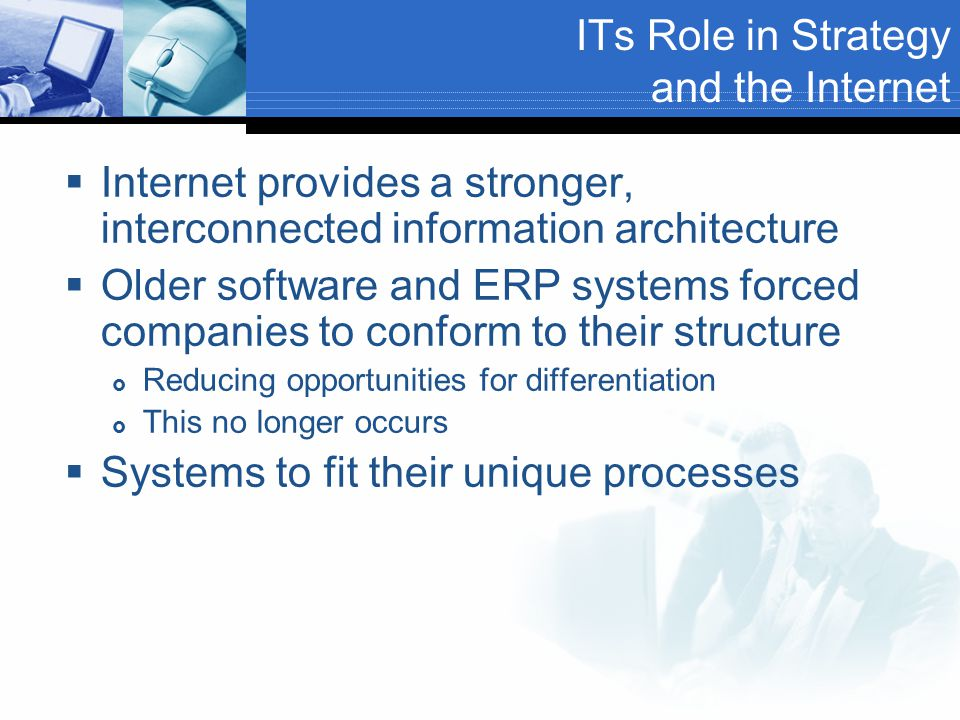ITs Role in Strategy and the Internet  Internet provides a stronger, interconnected information architecture  Older software and ERP systems forced companies to conform to their structure  Reducing opportunities for differentiation  This no longer occurs  Systems to fit their unique processes