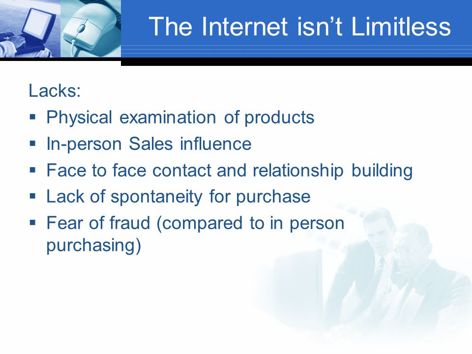 The Internet isn't Limitless Lacks:  Physical examination of products  In-person Sales influence  Face to face contact and relationship building  Lack of spontaneity for purchase  Fear of fraud (compared to in person purchasing)