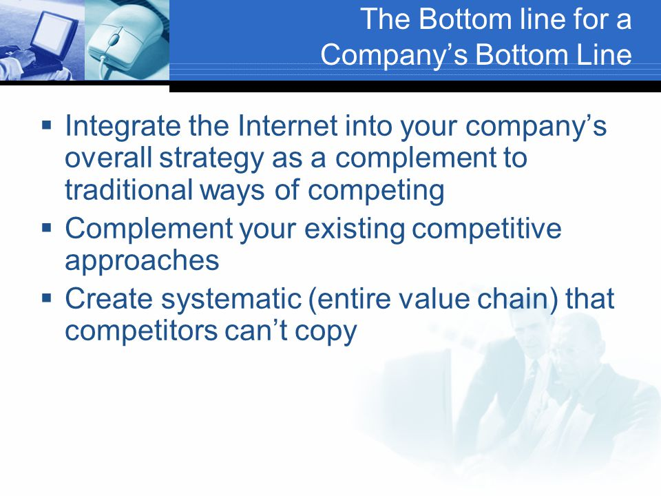 The Bottom line for a Company's Bottom Line  Integrate the Internet into your company's overall strategy as a complement to traditional ways of competing  Complement your existing competitive approaches  Create systematic (entire value chain) that competitors can't copy