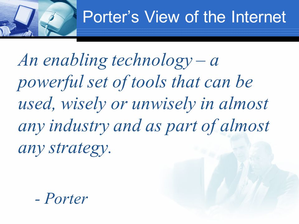 Porter's View of the Internet An enabling technology – a powerful set of tools that can be used, wisely or unwisely in almost any industry and as part of almost any strategy.