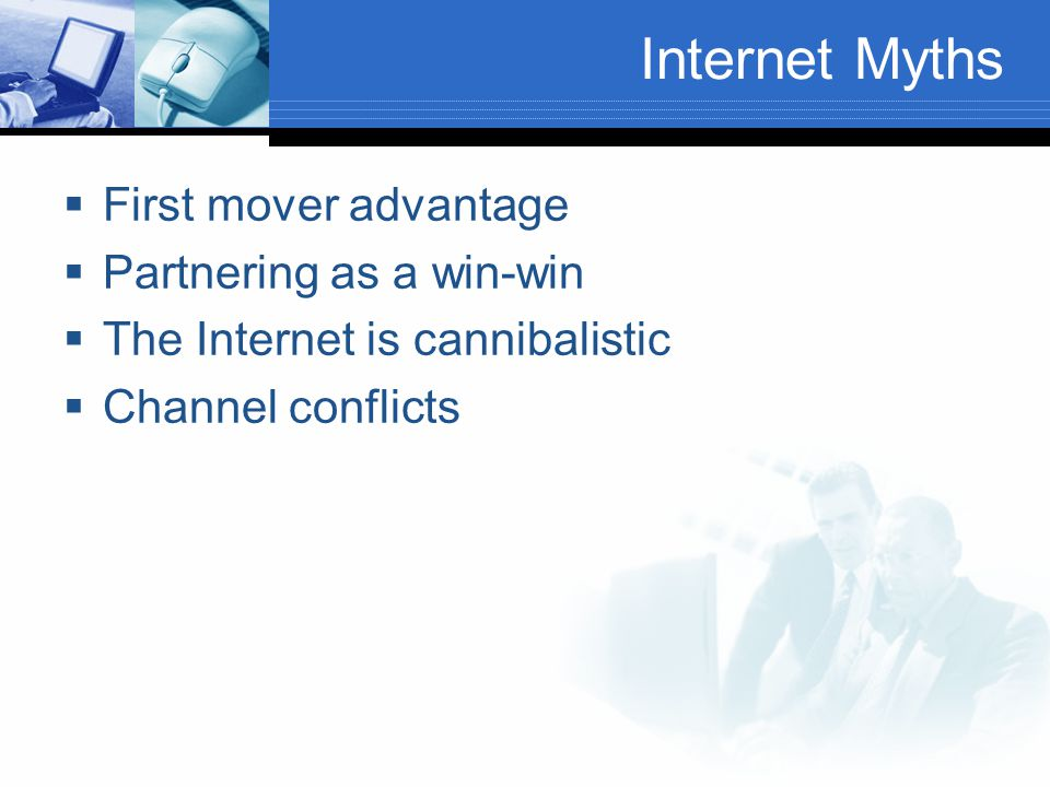 Internet Myths  First mover advantage  Partnering as a win-win  The Internet is cannibalistic  Channel conflicts