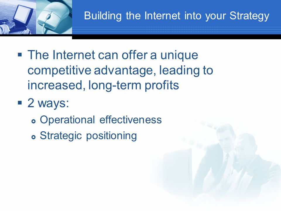Building the Internet into your Strategy  The Internet can offer a unique competitive advantage, leading to increased, long-term profits  2 ways:  Operational effectiveness  Strategic positioning
