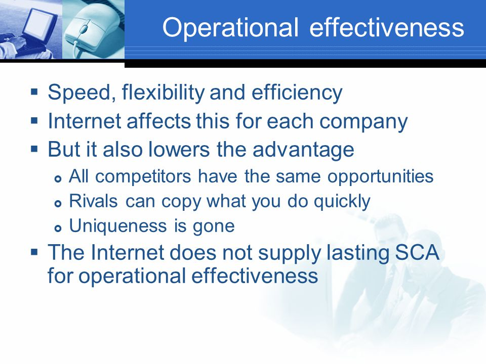 Operational effectiveness  Speed, flexibility and efficiency  Internet affects this for each company  But it also lowers the advantage  All competitors have the same opportunities  Rivals can copy what you do quickly  Uniqueness is gone  The Internet does not supply lasting SCA for operational effectiveness