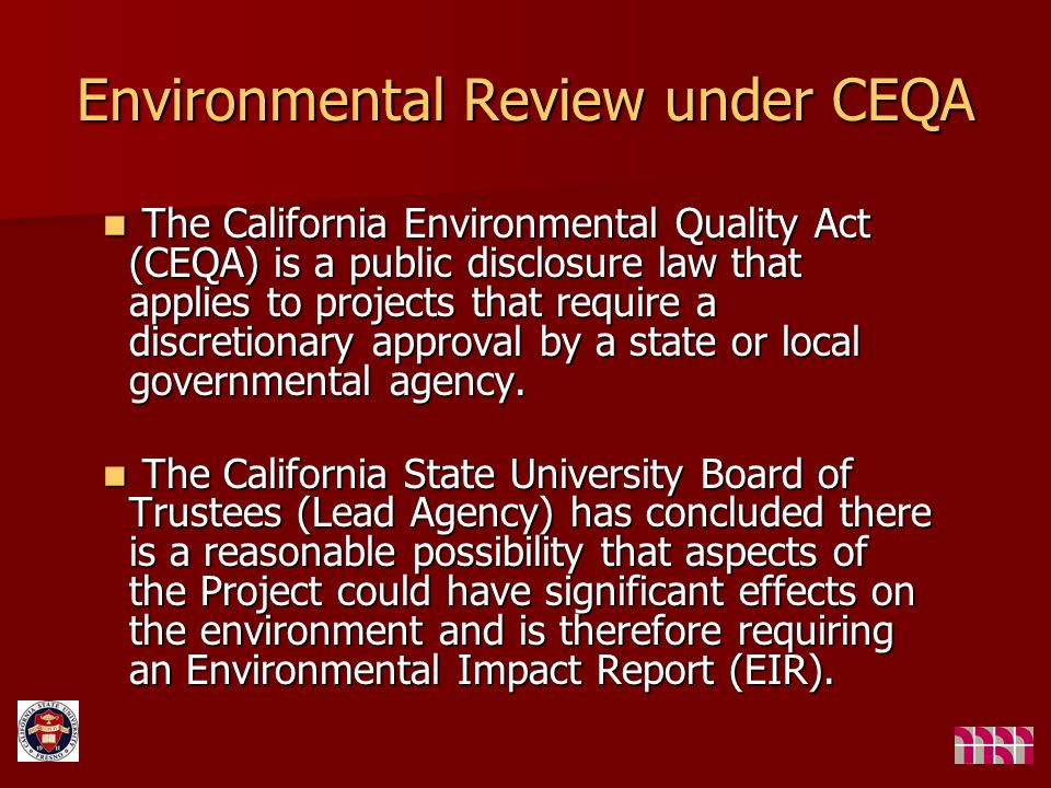 Environmental Review under CEQA The California Environmental Quality Act (CEQA) is a public disclosure law that applies to projects that require a discretionary approval by a state or local governmental agency.