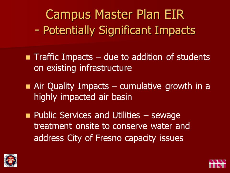 Campus Master Plan EIR - Potentially Significant Impacts Traffic Impacts – due to addition of students on existing infrastructure Air Quality Impacts – cumulative growth in a highly impacted air basin Public Services and Utilities – sewage treatment onsite to conserve water and address City of Fresno capacity issues