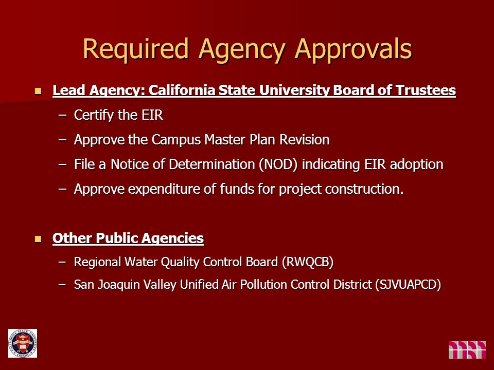 Required Agency Approvals Lead Agency: California State University Board of Trustees Lead Agency: California State University Board of Trustees –Certify the EIR –Approve the Campus Master Plan Revision –File a Notice of Determination (NOD) indicating EIR adoption –Approve expenditure of funds for project construction.