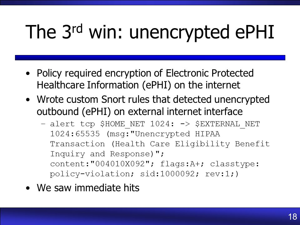 18 The 3 rd win: unencrypted ePHI Policy required encryption of Electronic Protected Healthcare Information (ePHI) on the internet Wrote custom Snort rules that detected unencrypted outbound (ePHI) on external internet interface –alert tcp $HOME_NET 1024: -> $EXTERNAL_NET 1024:65535 (msg: Unencrypted HIPAA Transaction (Health Care Eligibility Benefit Inquiry and Response) ; content: 004010X092 ; flags:A+; classtype: policy-violation; sid:1000092; rev:1;) We saw immediate hits
