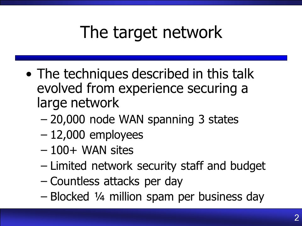 2 The target network The techniques described in this talk evolved from experience securing a large network –20,000 node WAN spanning 3 states –12,000