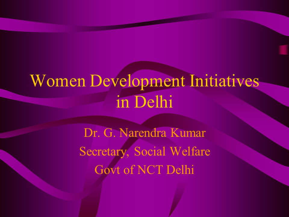 Women Development Initiatives in Delhi Dr. G. Narendra Kumar Secretary, Social Welfare Govt of NCT Delhi