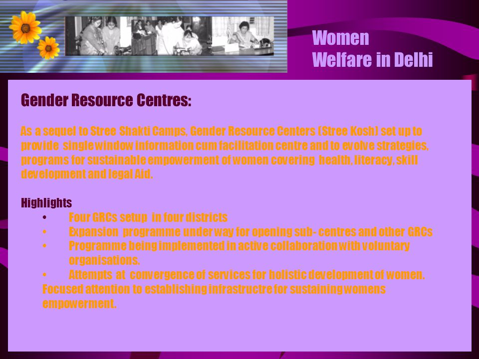Women Welfare in Delhi Gender Resource Centres: As a sequel to Stree Shakti Camps, Gender Resource Centers (Stree Kosh) set up to provide single windo