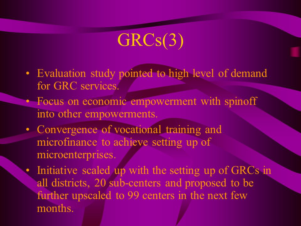 GRCs(3) Evaluation study pointed to high level of demand for GRC services. Focus on economic empowerment with spinoff into other empowerments. Converg