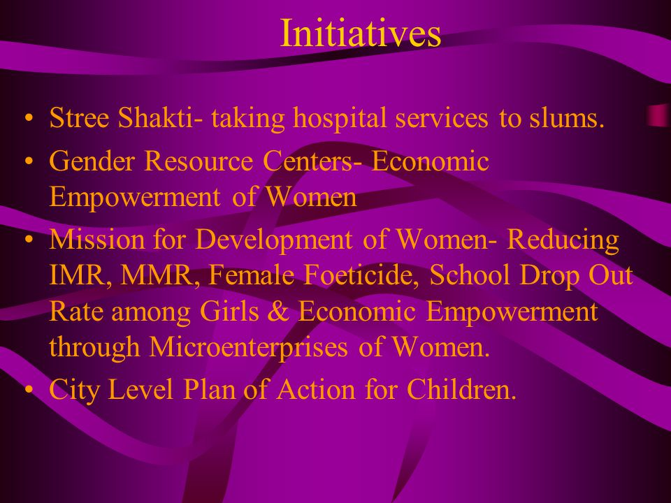 Initiatives Stree Shakti- taking hospital services to slums. Gender Resource Centers- Economic Empowerment of Women Mission for Development of Women-
