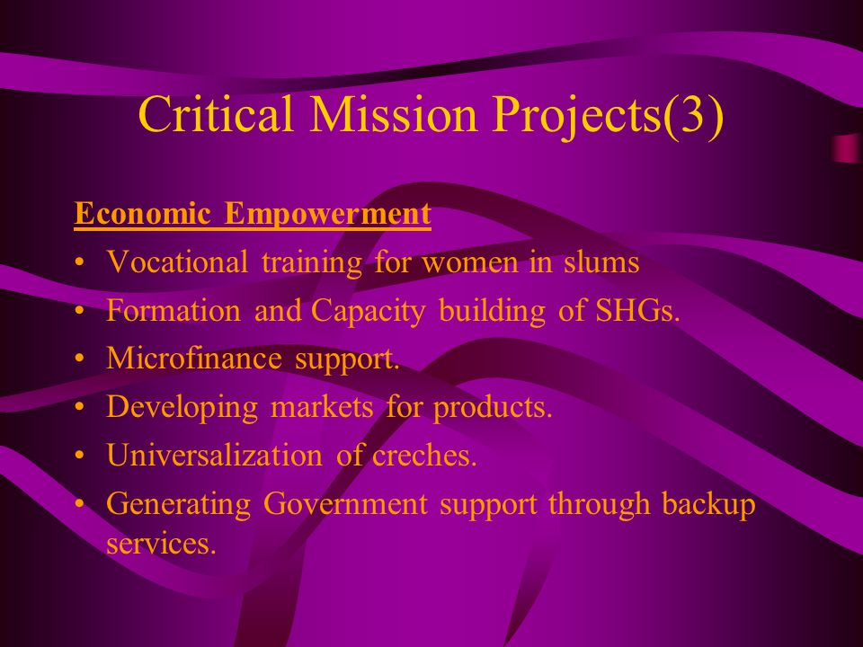 Critical Mission Projects(3) Economic Empowerment Vocational training for women in slums Formation and Capacity building of SHGs. Microfinance support