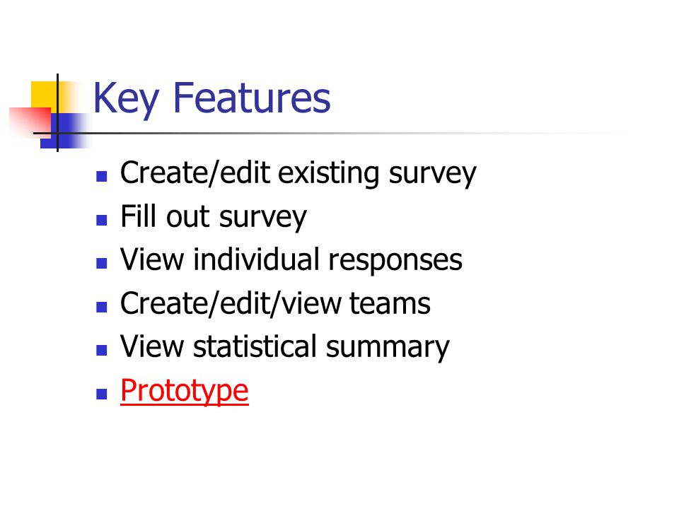 Key Features Create/edit existing survey Fill out survey View individual responses Create/edit/view teams View statistical summary Prototype
