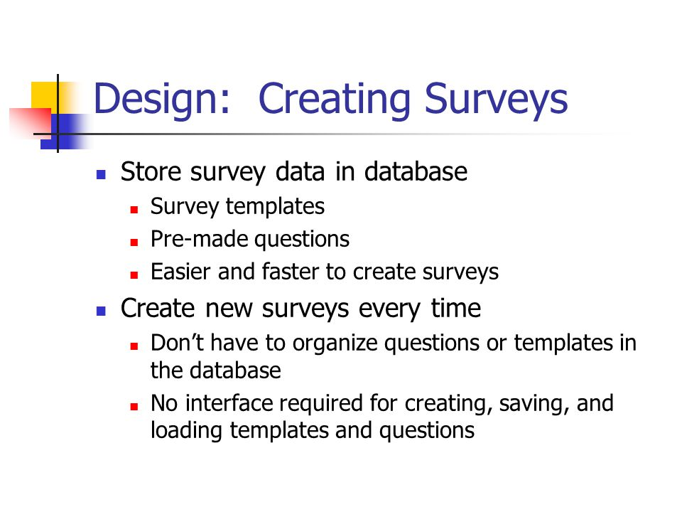 Design: Creating Surveys Store survey data in database Survey templates Pre-made questions Easier and faster to create surveys Create new surveys every time Don't have to organize questions or templates in the database No interface required for creating, saving, and loading templates and questions