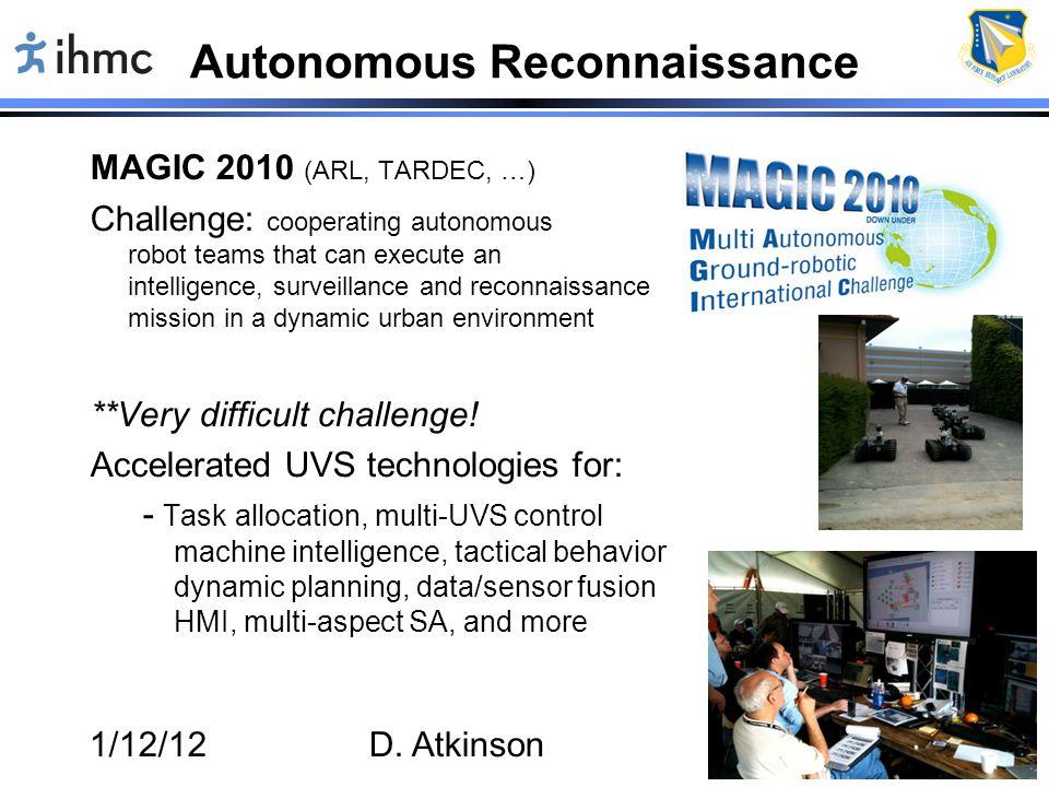 1/12/12D. Atkinson16 Autonomous Reconnaissance MAGIC 2010 (ARL, TARDEC, …) Challenge: cooperating autonomous robot teams that can execute an intellige
