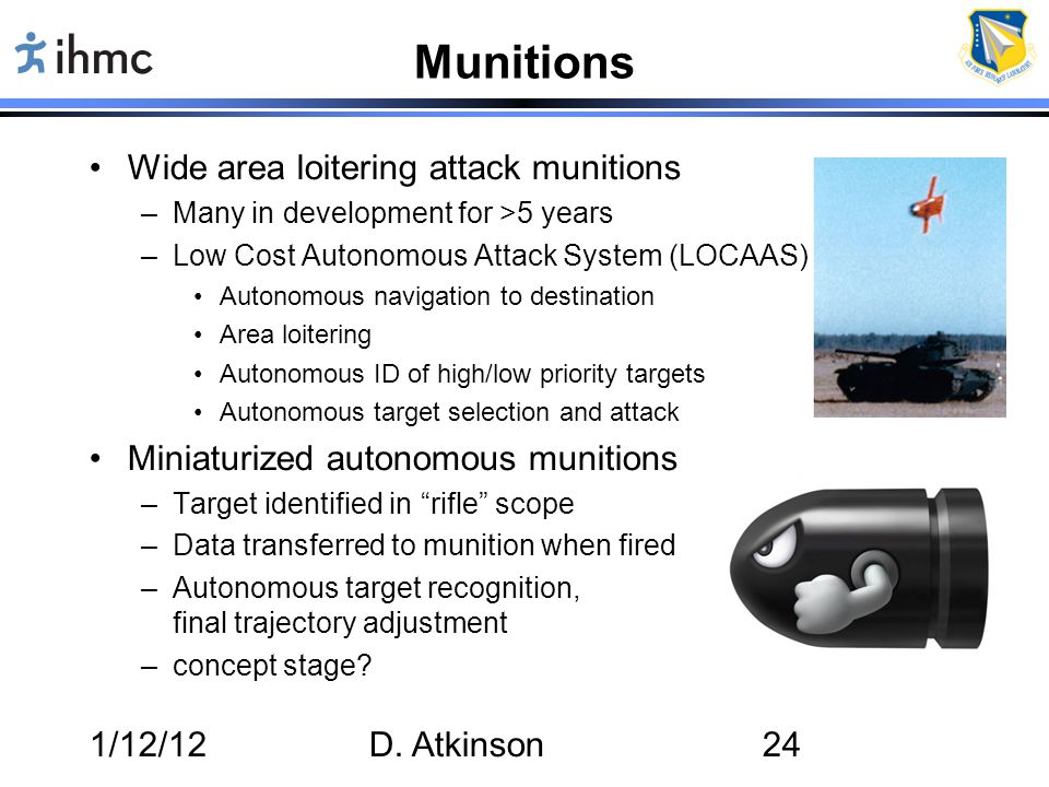1/12/12D. Atkinson24 Munitions Wide area loitering attack munitions –Many in development for >5 years –Low Cost Autonomous Attack System (LOCAAS) Auto