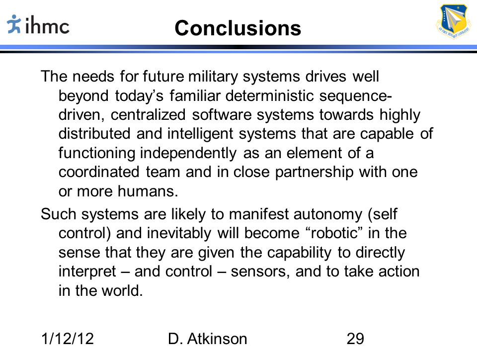 1/12/12D. Atkinson29 Conclusions The needs for future military systems drives well beyond today's familiar deterministic sequence- driven, centralized