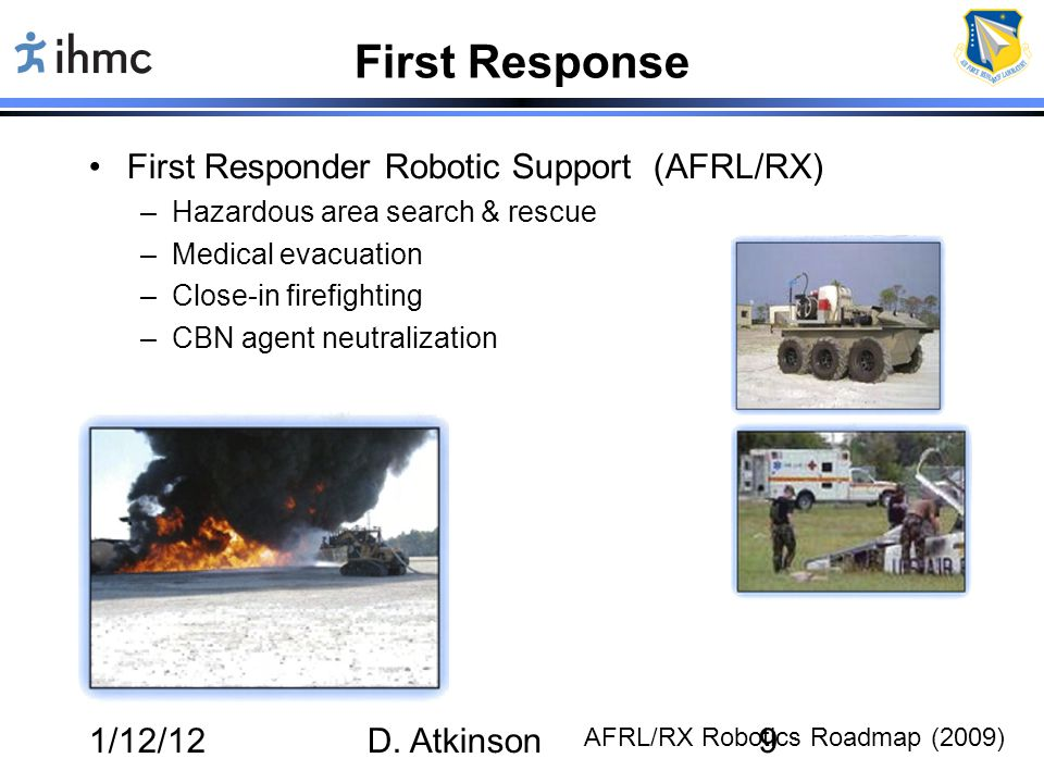 1/12/12D. Atkinson9 First Response First Responder Robotic Support (AFRL/RX) –Hazardous area search & rescue –Medical evacuation –Close-in firefightin