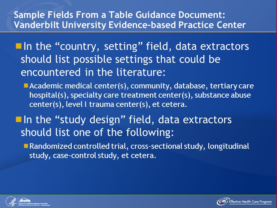  In the country, setting field, data extractors should list possible settings that could be encountered in the literature:  Academic medical center(s), community, database, tertiary care hospital(s), specialty care treatment center(s), substance abuse center(s), level I trauma center(s), et cetera.