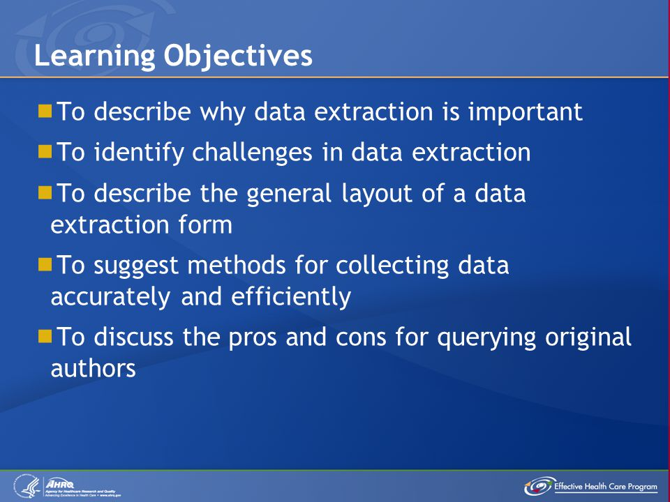  To describe why data extraction is important  To identify challenges in data extraction  To describe the general layout of a data extraction form  To suggest methods for collecting data accurately and efficiently  To discuss the pros and cons for querying original authors Learning Objectives