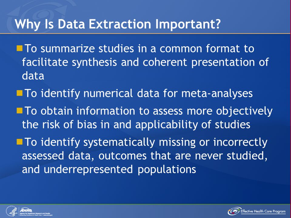  To summarize studies in a common format to facilitate synthesis and coherent presentation of data  To identify numerical data for meta-analyses  To obtain information to assess more objectively the risk of bias in and applicability of studies  To identify systematically missing or incorrectly assessed data, outcomes that are never studied, and underrepresented populations Why Is Data Extraction Important
