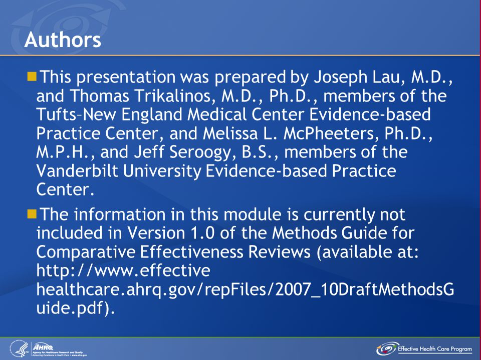  This presentation was prepared by Joseph Lau, M.D., and Thomas Trikalinos, M.D., Ph.D., members of the Tufts–New England Medical Center Evidence-based Practice Center, and Melissa L.