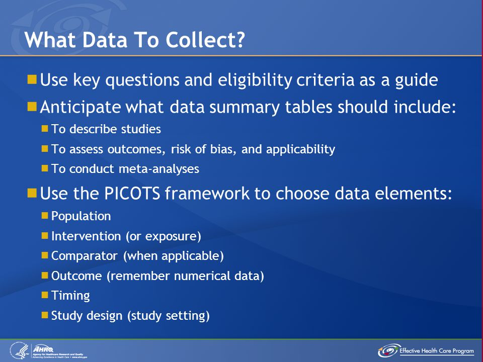  Use key questions and eligibility criteria as a guide  Anticipate what data summary tables should include:  To describe studies  To assess outcomes, risk of bias, and applicability  To conduct meta-analyses  Use the PICOTS framework to choose data elements:  Population  Intervention (or exposure)  Comparator (when applicable)  Outcome (remember numerical data)  Timing  Study design (study setting) What Data To Collect
