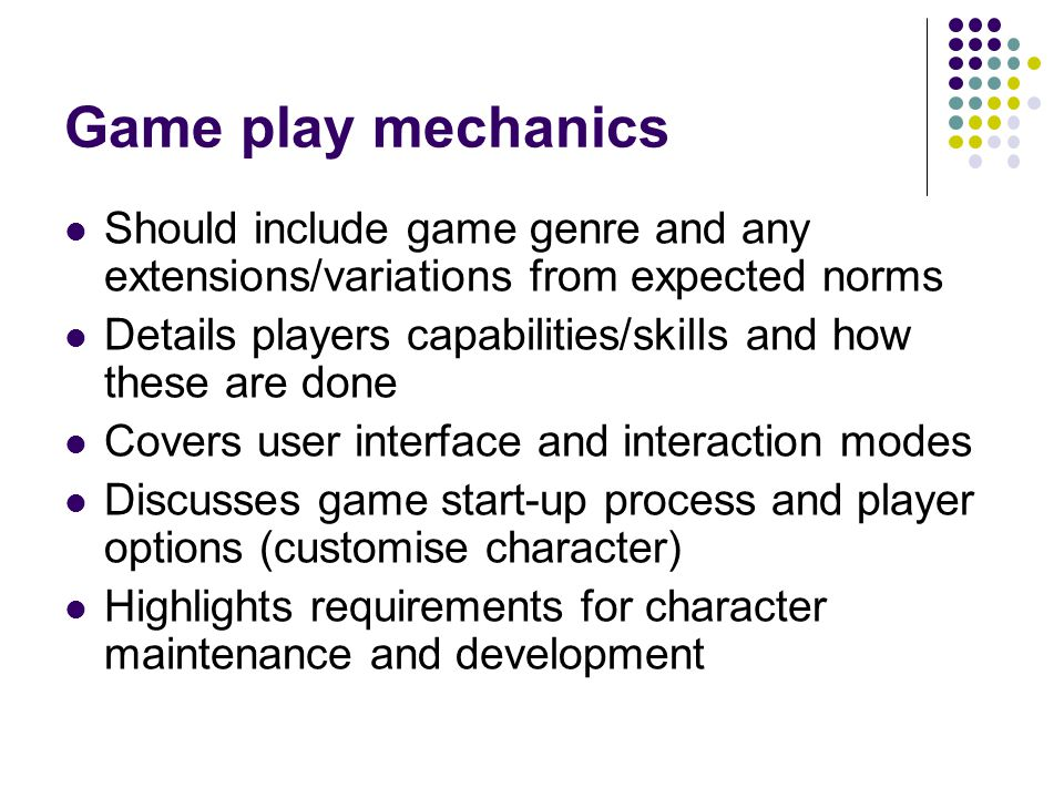 Game play mechanics Should include game genre and any extensions/variations from expected norms Details players capabilities/skills and how these are done Covers user interface and interaction modes Discusses game start-up process and player options (customise character) Highlights requirements for character maintenance and development