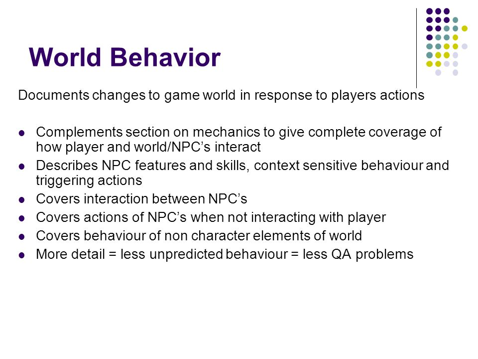 World Behavior Documents changes to game world in response to players actions Complements section on mechanics to give complete coverage of how player and world/NPC's interact Describes NPC features and skills, context sensitive behaviour and triggering actions Covers interaction between NPC's Covers actions of NPC's when not interacting with player Covers behaviour of non character elements of world More detail = less unpredicted behaviour = less QA problems