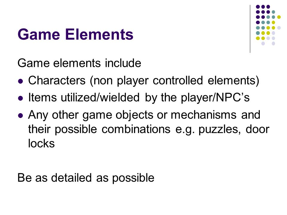 Game Elements Game elements include Characters (non player controlled elements) Items utilized/wielded by the player/NPC's Any other game objects or mechanisms and their possible combinations e.g.