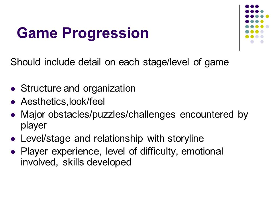 Game Progression Should include detail on each stage/level of game Structure and organization Aesthetics,look/feel Major obstacles/puzzles/challenges encountered by player Level/stage and relationship with storyline Player experience, level of difficulty, emotional involved, skills developed