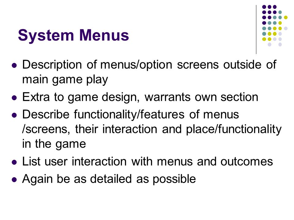 System Menus Description of menus/option screens outside of main game play Extra to game design, warrants own section Describe functionality/features of menus /screens, their interaction and place/functionality in the game List user interaction with menus and outcomes Again be as detailed as possible