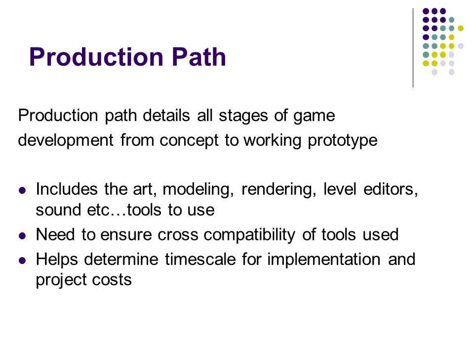 Production Path Production path details all stages of game development from concept to working prototype Includes the art, modeling, rendering, level editors, sound etc…tools to use Need to ensure cross compatibility of tools used Helps determine timescale for implementation and project costs