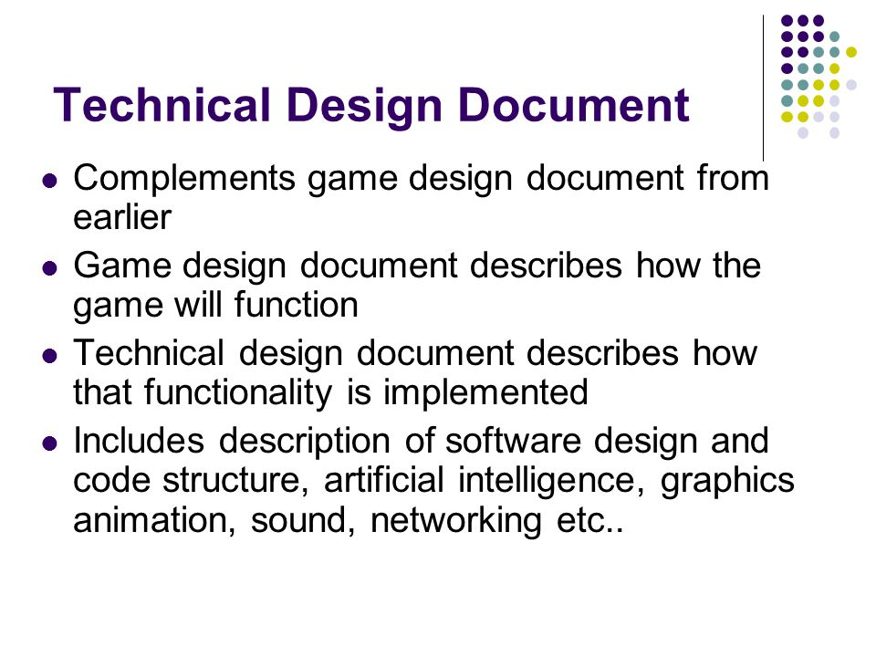 Technical Design Document Complements game design document from earlier Game design document describes how the game will function Technical design document describes how that functionality is implemented Includes description of software design and code structure, artificial intelligence, graphics animation, sound, networking etc..